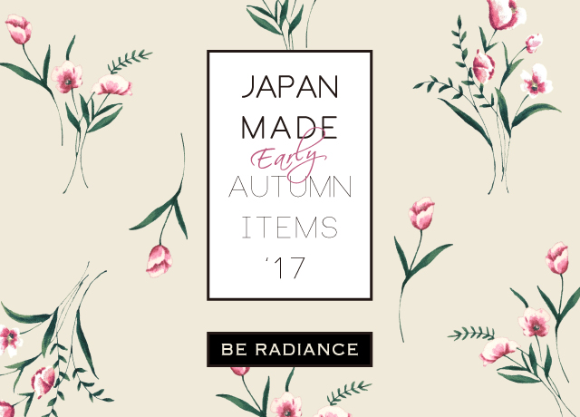 BE RADIANCE JAPAN MADE ~2017 EARLY AUTUMN ITEMS~